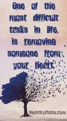 "Quote on abuse: ""One of the most difficult tasks in life, is removing someone from your heart."" www.HealthyPlace.com"