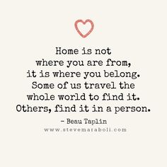 Home is not where you are from, it is where you belong. Some of us travel the whole world to find it. Others, find it in a person. - Beau Taplin