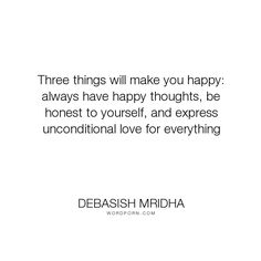 """Debasish Mridha - """"Three things will make you happy: always have happy thoughts, be honest to yourself,..."""". life, inspirational, truth, philosophy, wisdom, happiness, hope, knowledge, education, intelligence, thoughts, express, unconditional, love, honest"""