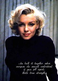 To hold it together when everyone else would understand if you fell apart, that is true strength. ~Marilyn Monroe