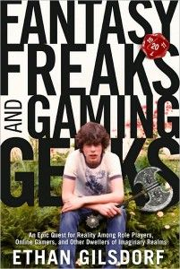 Fantasy Freaks and Gaming Geeks: An Epic Quest for Reality Among Role Players, Online Gamers, and Other Dwellers of Imaginary Realms, by Ethan Gilsdorf