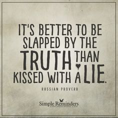 """It's better to be slapped by the truth than kissed with a lie."" ☼ Russian Proverb"