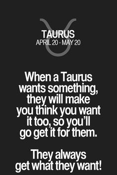 When a Taurus wants something, they will make you think you want it too, so you'll go get it for them. They always get what they want! Taurus | Taurus Quotes | Taurus Zodiac Signs