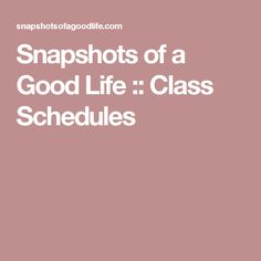 Snapshots of a Good Life :: Class Schedules