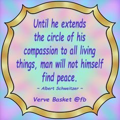 Until he extends the circle of his compassion to all living things, man will not himself find peace. ~ Albert Schweitzer