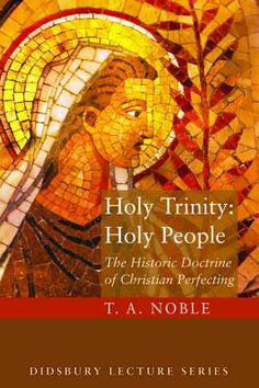 """Holy Trinity: Holy People: The Theology of Christian Perfecting (Didsbury Lecture) (The Didsbury Lectures) - T. A. Noble brings us back to the beginning of our early Christian fathers to show us the relationship of the Trinity to holy living. And a """"new"""" look on Wesley's """"perfection"""". (Link+) B+"""