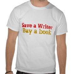 """Save a writer, buy a book"" t-shirt."