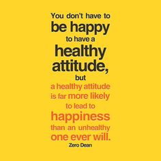 You don't have to be happy to have a healthy attitude, but a healthy attitude is far more likely to lead to happiness than an unhealthy one ever will.