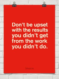 Don't be upset with the results you didn't get from the work you didn't do.