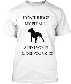 DON'T JUDGE MY PIT BULL | Teespring  I can't wait to get mine.   It's been ordered.