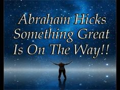 Abraham Hicks ~ Something Great Is On The Way ~ Uploaded By Dreamunity333 - YouTube