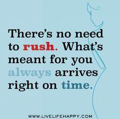 There's no need to rush. What's meant for you always arrives right on time. Oh yes, in God's perfect time. :D