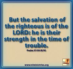 Psalm 37:39 (KJV)  But the salvation of the righteous is of the LORD: he is their strength in the time of trouble.