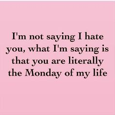 "And everyone knows that Mondays suck. | ""I'm not saying I hate you, what I'm saying is that you are literally the Monday of my life."" -Unknown"