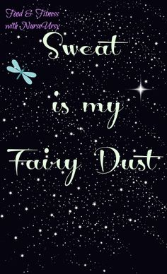 Sweat is my Fairy Dust.  I don't sweat, I glow. I sparkle. Inspirational to say the least. Visit my site for food and fitness tips, inspiration and motivation. https://www.facebook.com/NurseUrsyFit