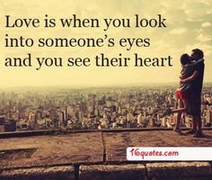 Love is when you look into someone's eyes and you see their heart.