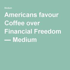 Americans favour Coffee over Financial Freedom — Medium Sales And Marketing, Favors, Freedom, Education, Coffee, American, Medium, Liberty, Kaffee