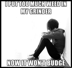 first world problems - I put too much weed in my grinder now it won'    memegenerator.net