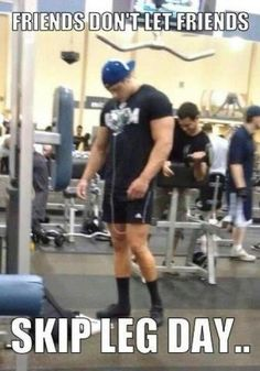 Friends don't let friends skip leg day...haha. I notice morons like him at the gym all day
