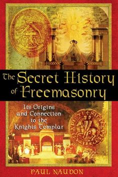 Secret History Of Freemasonry : Its Origins And Connection To The Knights Templar
