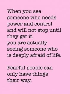 When you see someone who needs power and control and will not stop until they get it, you are actually seeing someone who is deeply afraid of life. Fearful people can only have things their way.
