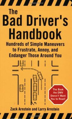The Bad Driver's Handbook: Hundreds of Simple Maneuvers to Frustrate, Annoy, and Endanger Those Around You by Zack Arnstein