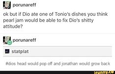 Ok but if Dio ate one of Tonio's dishes you think pearl jam would be able to fix Dío's shitty attitude? & porunareff head would pop off and jonathan would grow back - iFunny :) Joseph Joestar, Jojo Memes, Best Waifu, Jojo Bizzare Adventure, Pearl Jam, Jojo Bizarre, Anime, Steven Universe, Manga