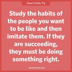 Study the habits of the people you want to be like and then imitate them. If they are succeeding, they must be doing  something right.  10.21.13