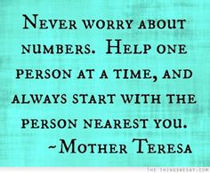 Never worry about numbers help one person at a time and always start with the person nearest you