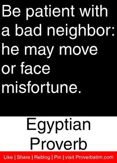 Be patient with a bad neighbor: he may move or face misfortune. - Egyptian Proverb #proverbs #quotes