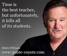 quote from Robin Williams - Time is the best teacher, but unfortunately, it kills all of its students.  now that was deep