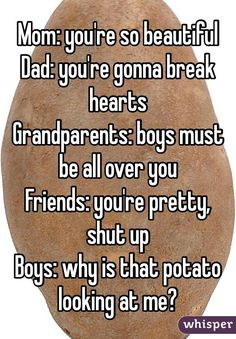 """""""Mom: you're so beautiful Dad: you're gonna break hearts Grandparents: boys must be all over you Friends: you're pretty, shut up Boys: why is that potato looking at me?"""""""