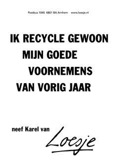 ik recycle gewoon mijn goede voornemens van vorig jaar -neef Karel van- - Loesje