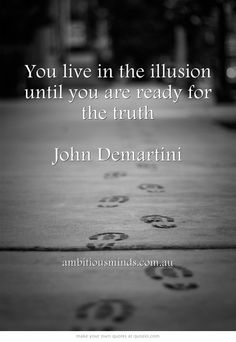 You live in the illusion until you are ready for the truth  John Demartini
