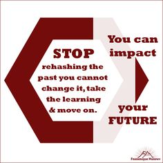 Stop rehashing the past. You cannot change it, take the learning and move on as you can impact your future. Frederique Murphy   P.S.: I LOVE receiving these on Mondays. If you want to reach new heights, join her free M3 Power Community!