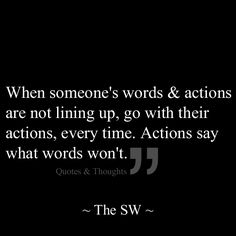 When someone's words & actions are not lining up, go with their actions, every time. Actions say what words won't.