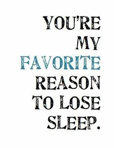 You're my favorite reason to lose sleep.