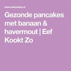 Gezonde pancakes met banaan & havermout | Eef Kookt Zo