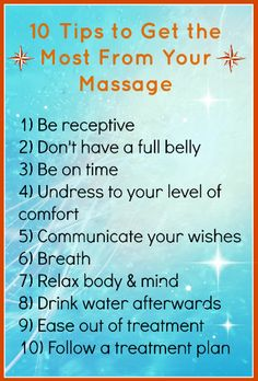 Ten Tips to Get the Most From Your Massage from AMTA: http://www.amtamassage.org/findamassage/tips.html