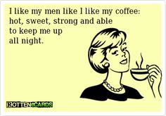 I like my men like I like my coffee:  hot, sweet, strong and able to keep me up all night.
