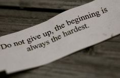"""Do not give up, the beginning is always the hardest"""