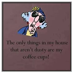 The only things in my house that aren't dusty are my coffee cups!