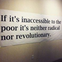 """If it's inaccessible to the poor it's neither radical nor revolutionary"""