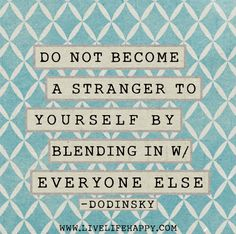 Do not become a stranger to yourself by blending in with everyone else. - Dodinsky