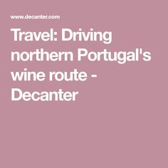 Travel: Driving northern Portugal's wine route - Decanter