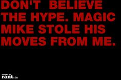 DON'T BELIEVE THE HYPE. MAGIC MIKE STOLE HIS MOVES FROM ME. | A rant by RufusTheRantCat on Rant.in