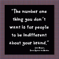 The number one thing you don't want is for people to be indifferent about your brand.