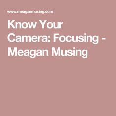 Know Your Camera: Focusing - Meagan Musing