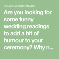 Are you looking for some funny wedding readings to add a bit of humour to your ceremony? Why not try one of these gorgeous poems and extracts to get your guests smiling. This funny wedding reading has become a bit of a classic - and for good reason! It perfectly sums up most modern relationships. Yes, I'll marry you – Pam Ayres