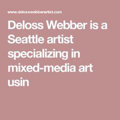 Deloss Webber is a Seattle artist specializing in mixed-media art usin